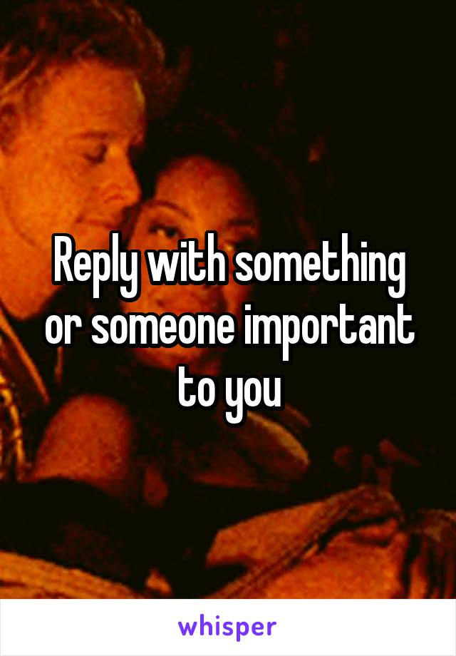 Reply with something or someone important to you