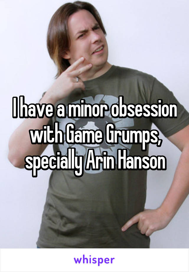 I have a minor obsession with Game Grumps, specially Arin Hanson
