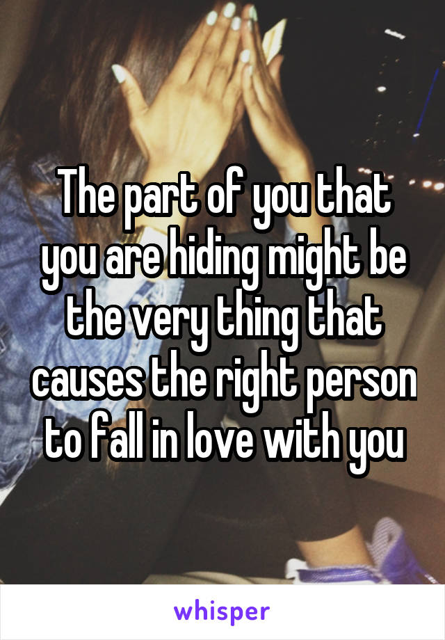 The part of you that you are hiding might be the very thing that causes the right person to fall in love with you