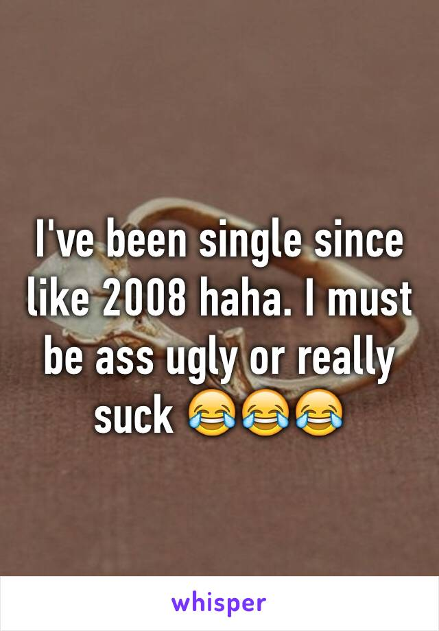 I've been single since like 2008 haha. I must be ass ugly or really suck 😂😂😂