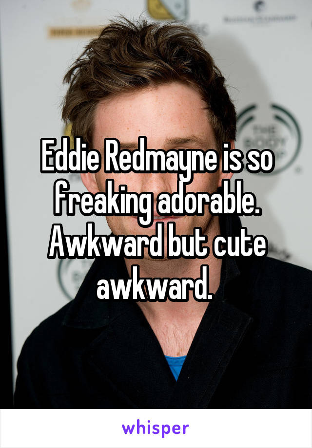 Eddie Redmayne is so freaking adorable. Awkward but cute awkward.