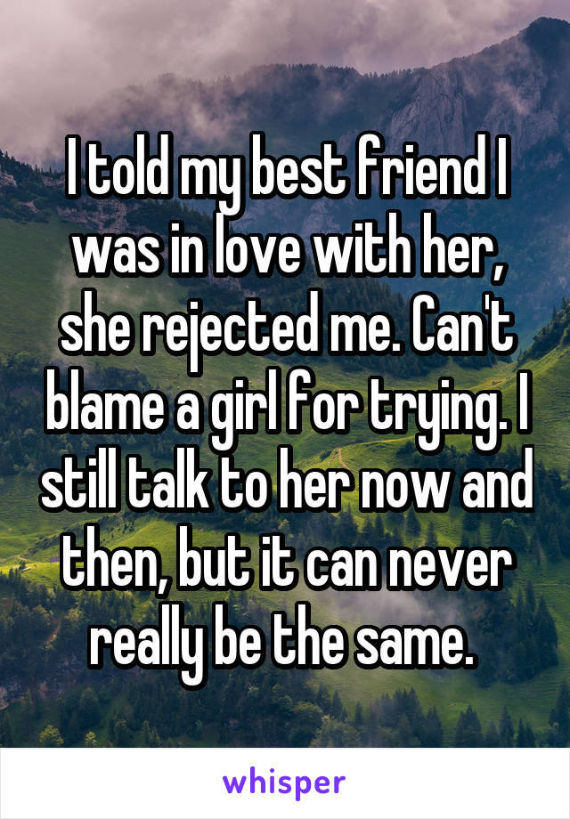 I told my best friend I was in love with her, she rejected me. Can't blame a girl for trying. I still talk to her now and then, but it can never really be the same.