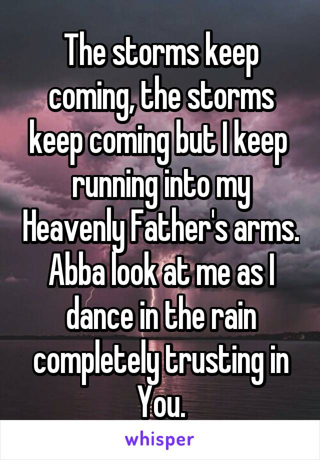 The storms keep coming, the storms keep coming but I keep  running into my Heavenly Father's arms. Abba look at me as I dance in the rain completely trusting in You.