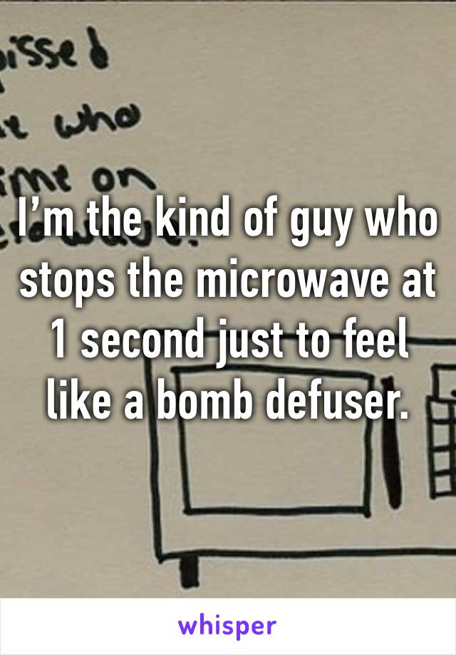 I'm the kind of guy who stops the microwave at 1 second just to feel like a bomb defuser.