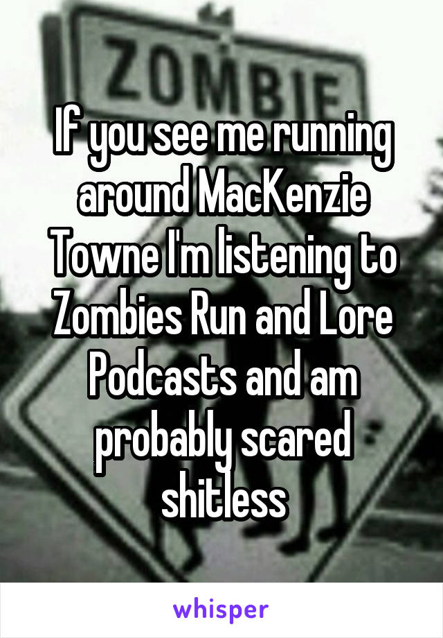 If you see me running around MacKenzie Towne I'm listening to Zombies Run and Lore Podcasts and am probably scared shitless