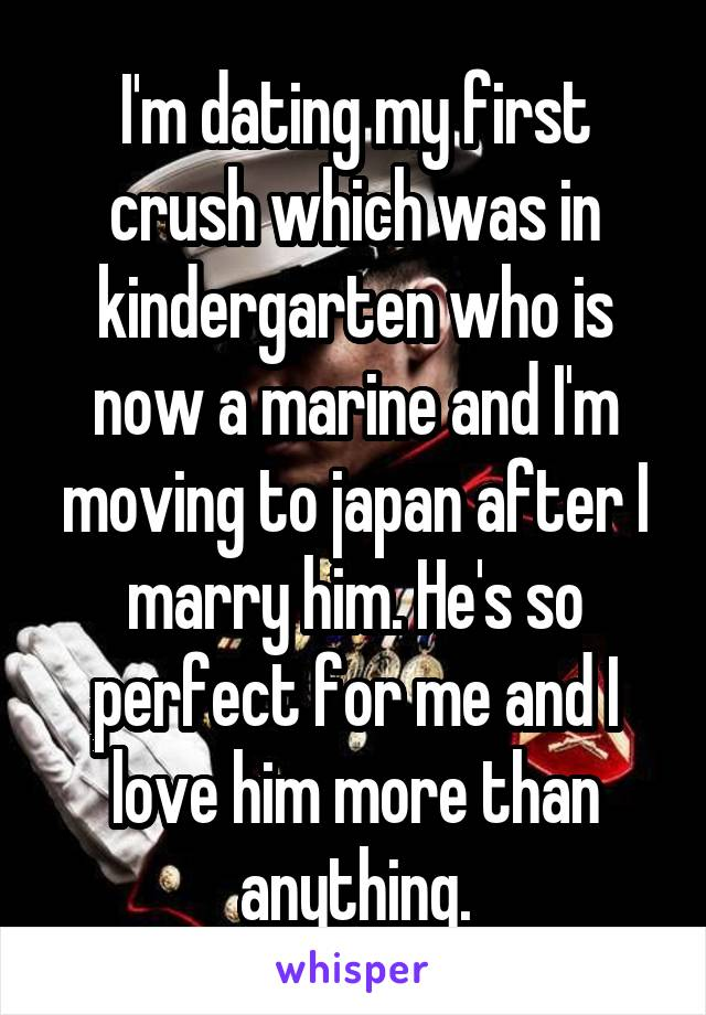 I'm dating my first crush which was in kindergarten who is now a marine and I'm moving to japan after I marry him. He's so perfect for me and I love him more than anything.