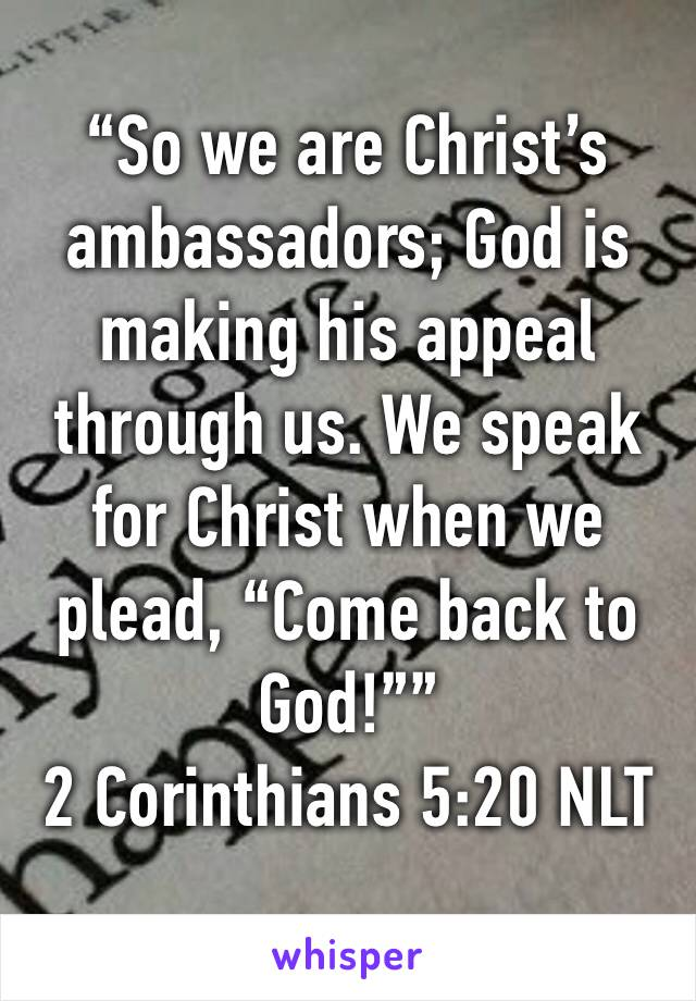 """""""So we are Christ's ambassadors; God is making his appeal through us. We speak for Christ when we plead, """"Come back to God!"""""""" 2 Corinthians 5:20 NLT"""