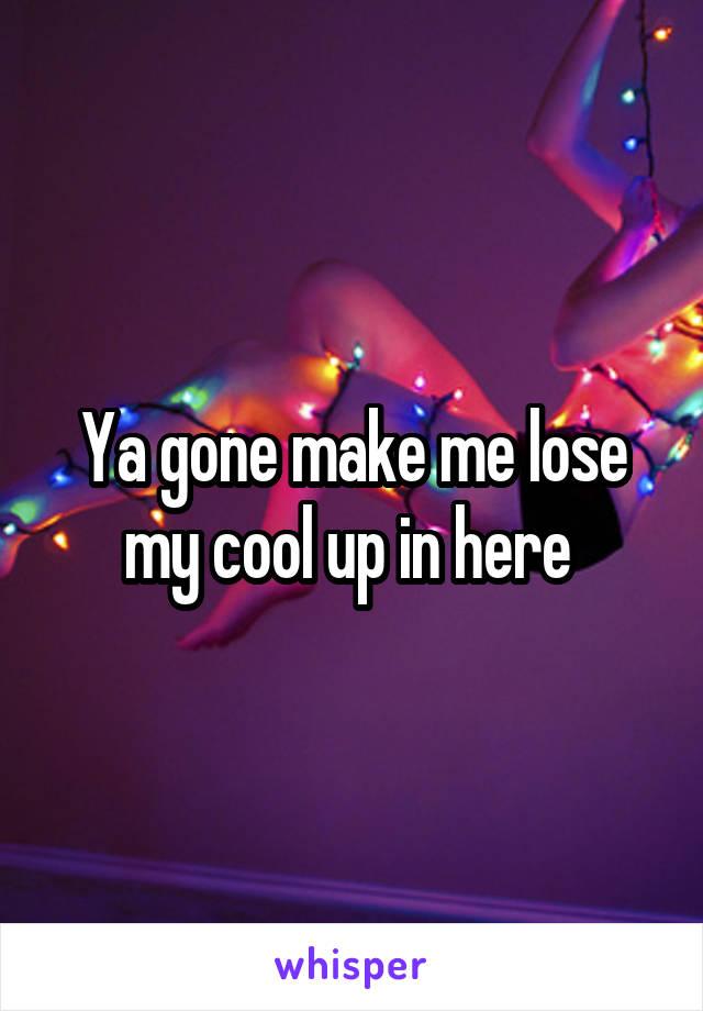 Ya gone make me lose my cool up in here