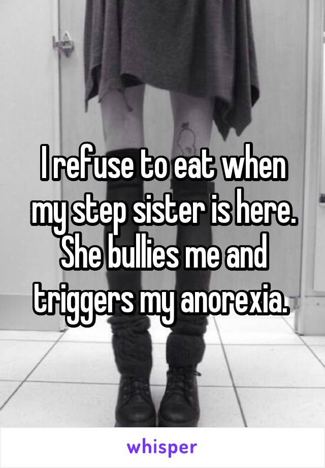 I refuse to eat when my step sister is here. She bullies me and triggers my anorexia.