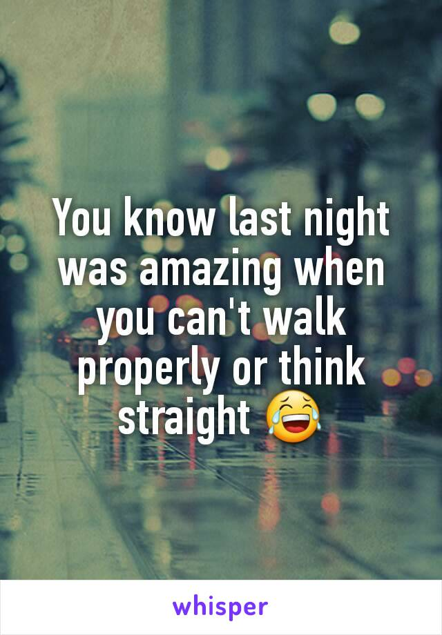 You know last night was amazing when you can't walk properly or think straight 😂