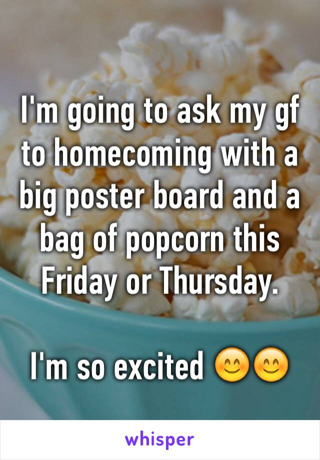I'm going to ask my gf to homecoming with a big poster board and a bag of popcorn this Friday or Thursday.  I'm so excited 😊😊