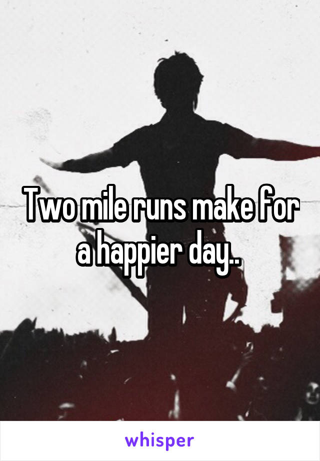 Two mile runs make for a happier day..
