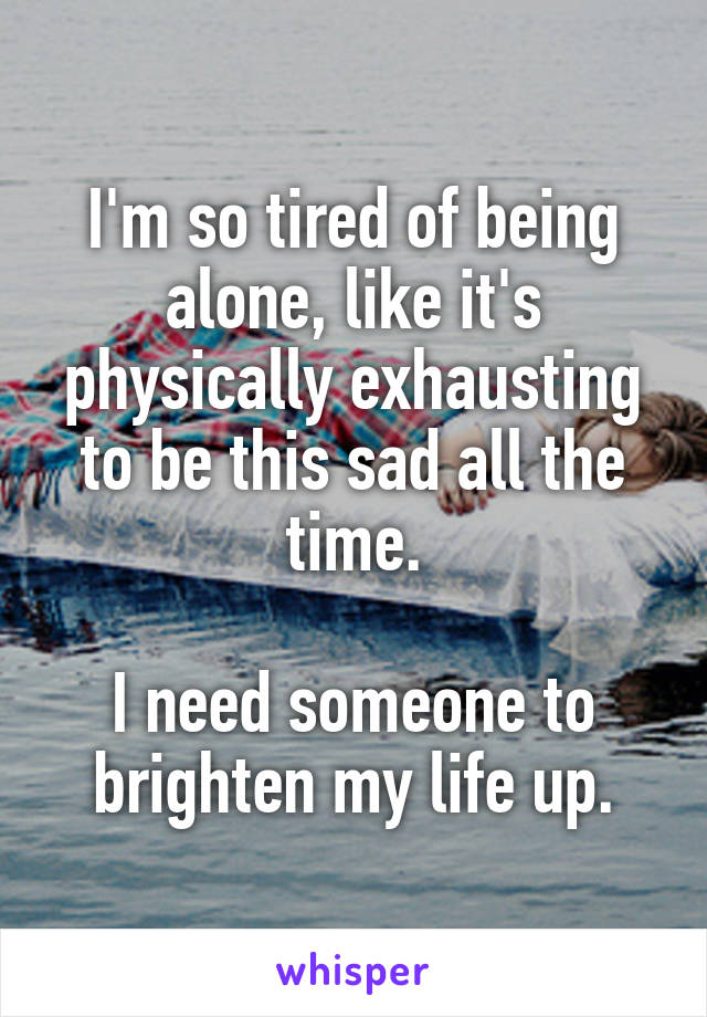 I'm so tired of being alone, like it's physically exhausting to be this sad all the time.  I need someone to brighten my life up.