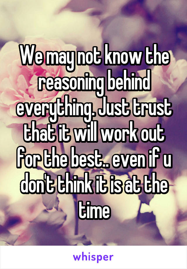 We may not know the reasoning behind everything. Just trust that it will work out for the best.. even if u don't think it is at the time