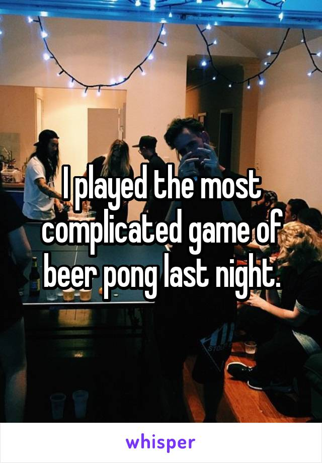 I played the most complicated game of beer pong last night.