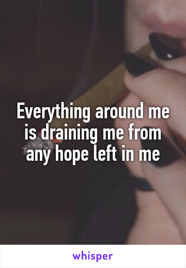 Everything around me is draining me from any hope left in me