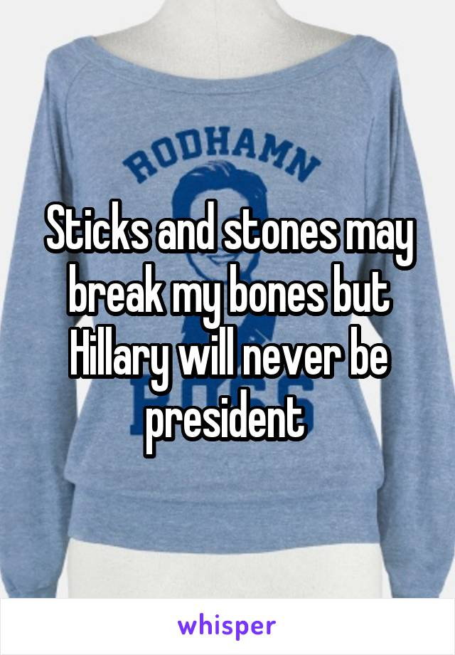 Sticks and stones may break my bones but Hillary will never be president