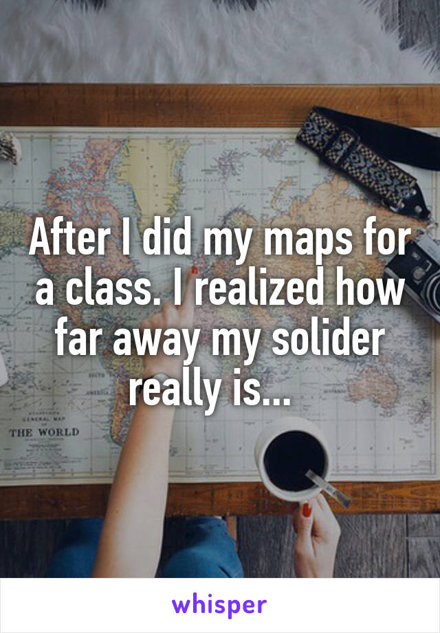 After I did my maps for a class. I realized how far away my solider really is...