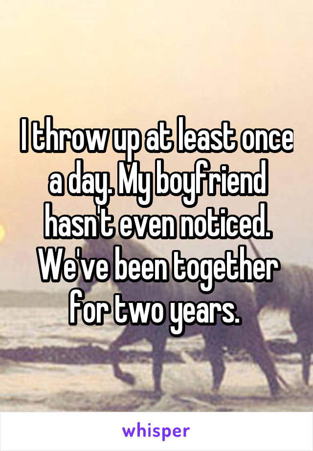 I throw up at least once a day. My boyfriend hasn't even noticed. We've been together for two years.