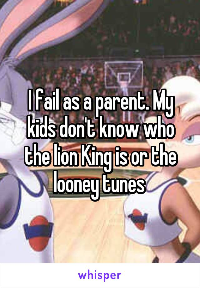 I fail as a parent. My kids don't know who the lion King is or the looney tunes