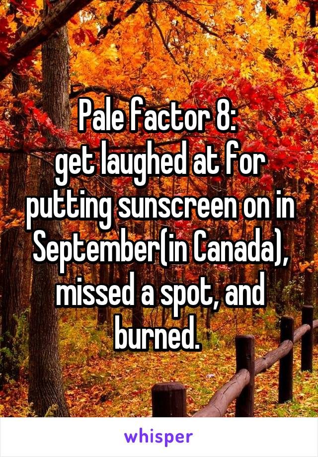Pale factor 8:  get laughed at for putting sunscreen on in September(in Canada), missed a spot, and burned.