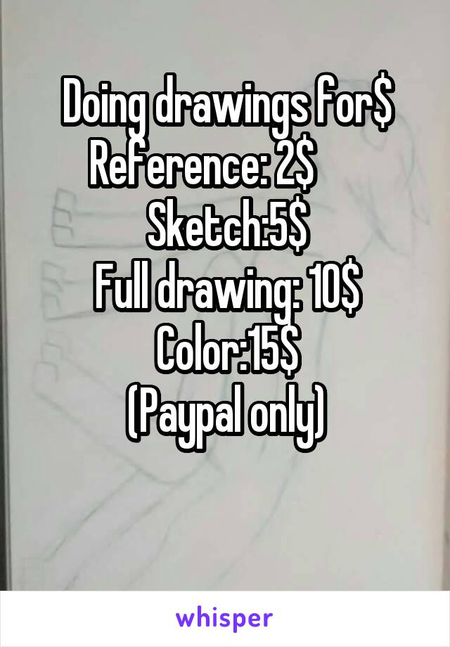 Doing drawings for$ Reference: 2$       Sketch:5$ Full drawing: 10$ Color:15$ (Paypal only)