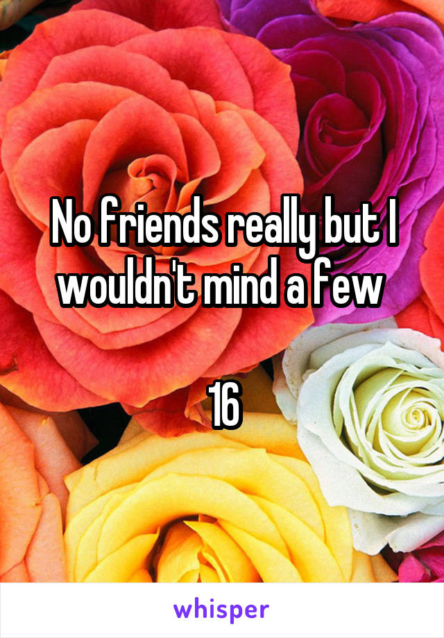 No friends really but I wouldn't mind a few   16