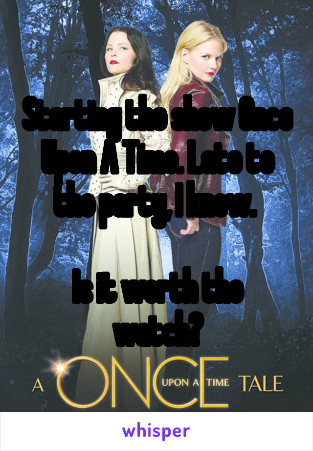 Starting the show Once Upon A Time. Late to the party, I know.   Is it worth the watch?