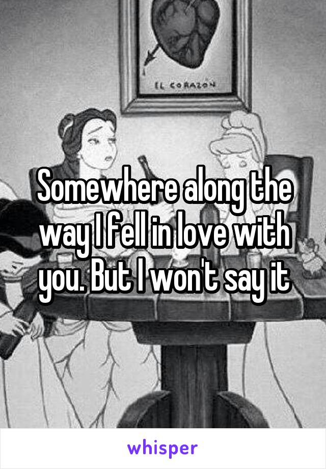 Somewhere along the way I fell in love with you. But I won't say it