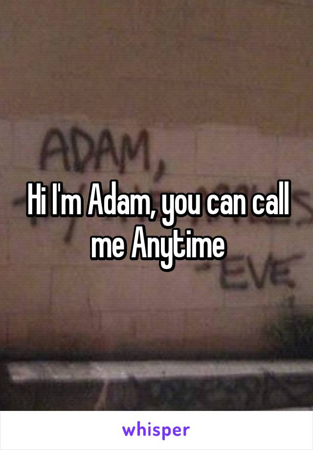 Hi I'm Adam, you can call me Anytime