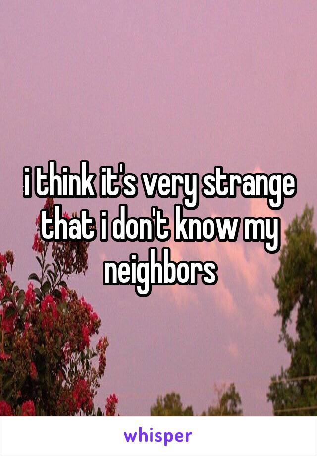 i think it's very strange that i don't know my neighbors