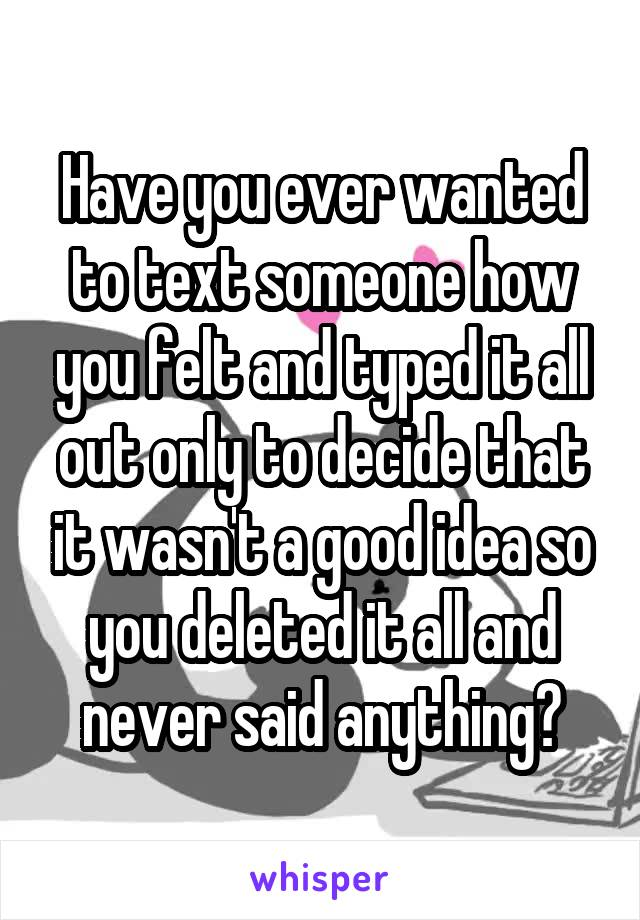 Have you ever wanted to text someone how you felt and typed it all out only to decide that it wasn't a good idea so you deleted it all and never said anything?