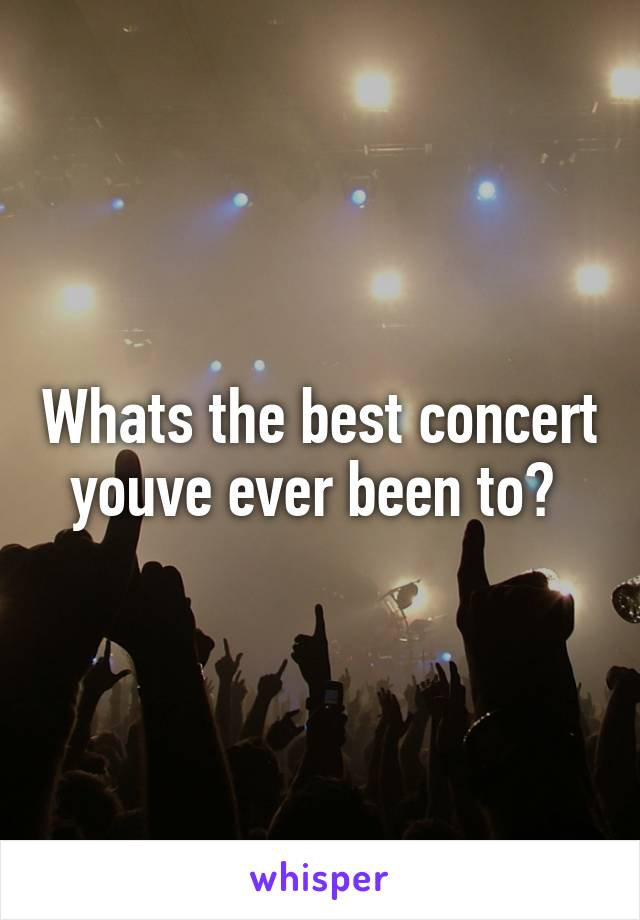 Whats the best concert youve ever been to?