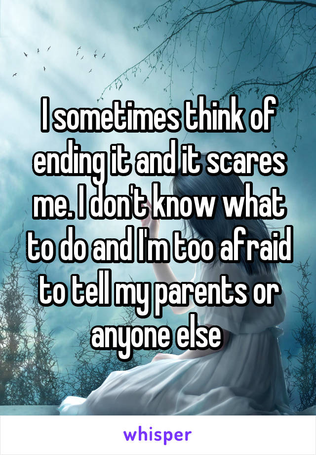 I sometimes think of ending it and it scares me. I don't know what to do and I'm too afraid to tell my parents or anyone else
