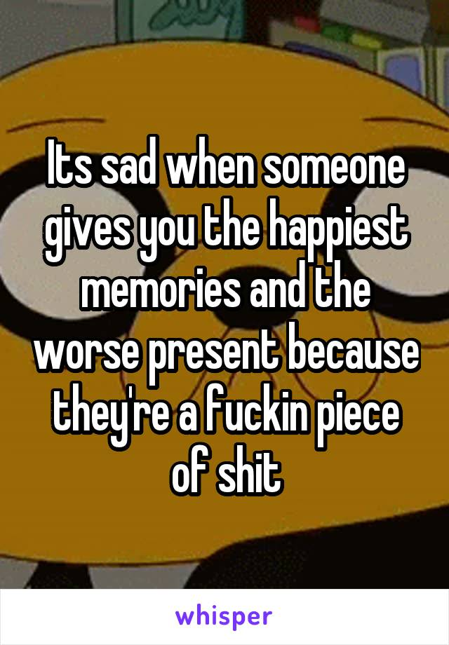 Its sad when someone gives you the happiest memories and the worse present because they're a fuckin piece of shit