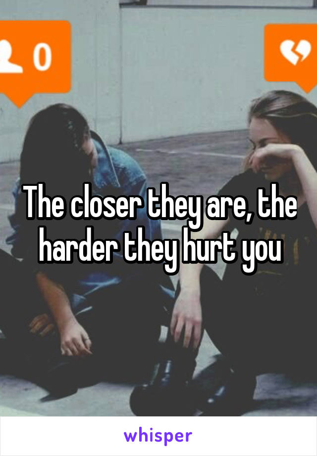 The closer they are, the harder they hurt you