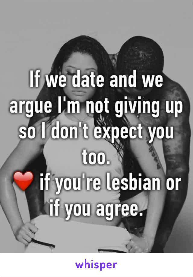 If we date and we argue I'm not giving up so I don't expect you too.  ❤️ if you're lesbian or if you agree.
