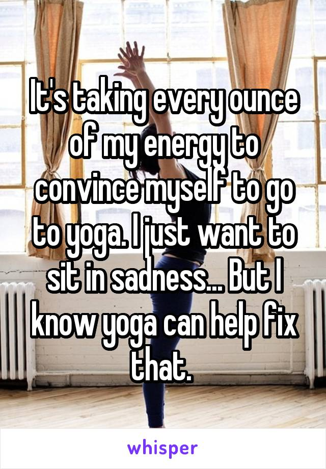 It's taking every ounce of my energy to convince myself to go to yoga. I just want to sit in sadness... But I know yoga can help fix that.