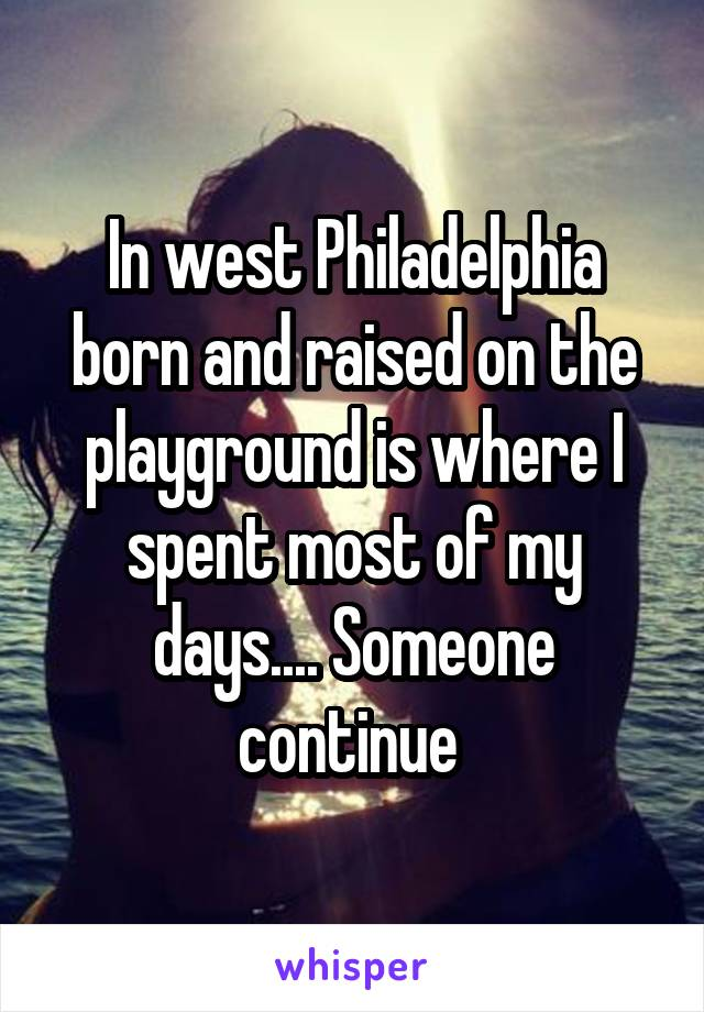 In west Philadelphia born and raised on the playground is where I spent most of my days.... Someone continue