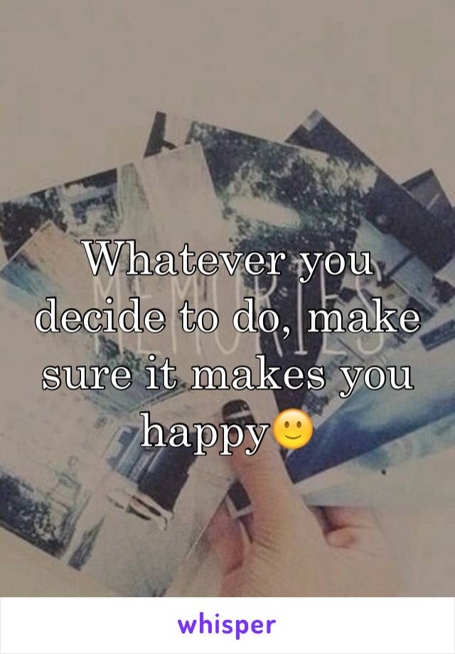 Whatever you decide to do, make sure it makes you happy🙂