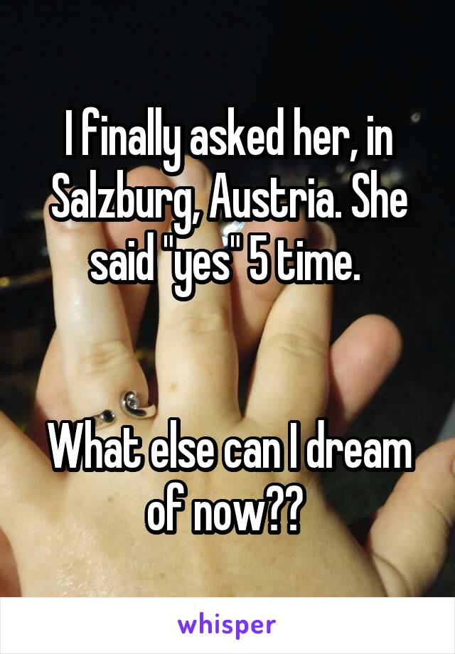 """I finally asked her, in Salzburg, Austria. She said """"yes"""" 5 time.    What else can I dream of now??"""