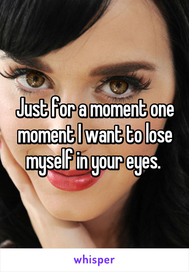 Just for a moment one moment I want to lose myself in your eyes.