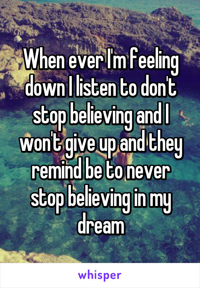 When ever I'm feeling down I listen to don't stop believing and I won't give up and they remind be to never stop believing in my dream