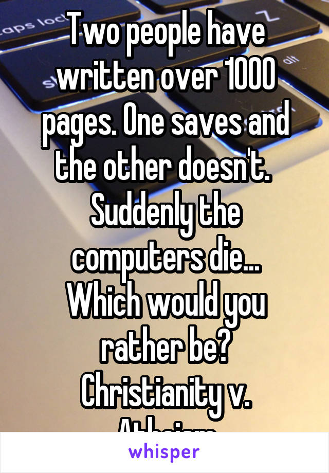Two people have written over 1000 pages. One saves and the other doesn't.  Suddenly the computers die... Which would you rather be? Christianity v. Atheism