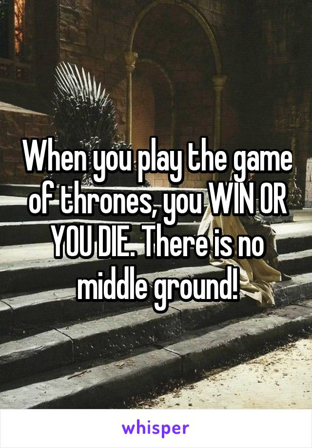 When you play the game of thrones, you WIN OR YOU DIE. There is no middle ground!