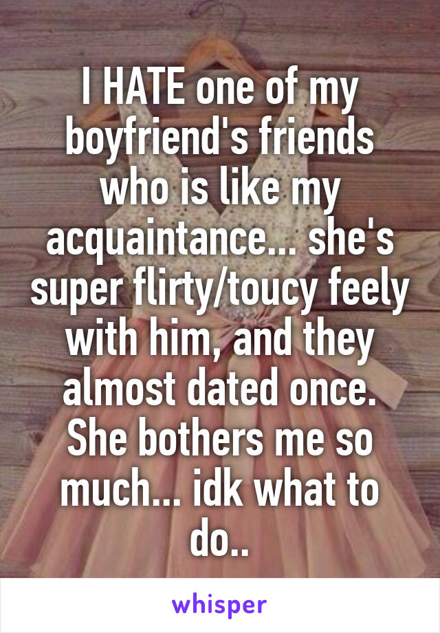 I HATE one of my boyfriend's friends who is like my acquaintance... she's super flirty/toucy feely with him, and they almost dated once. She bothers me so much... idk what to do..