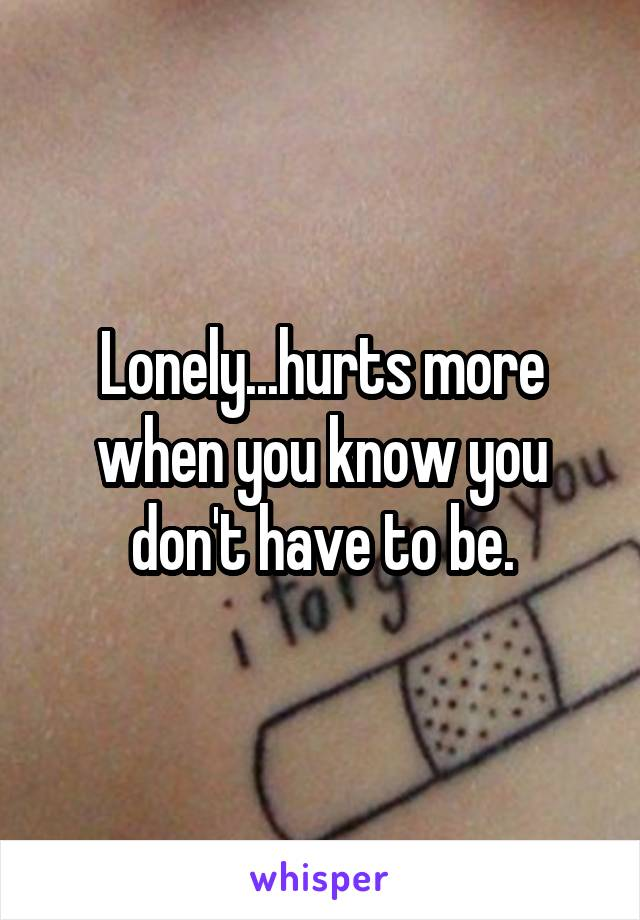Lonely...hurts more when you know you don't have to be.