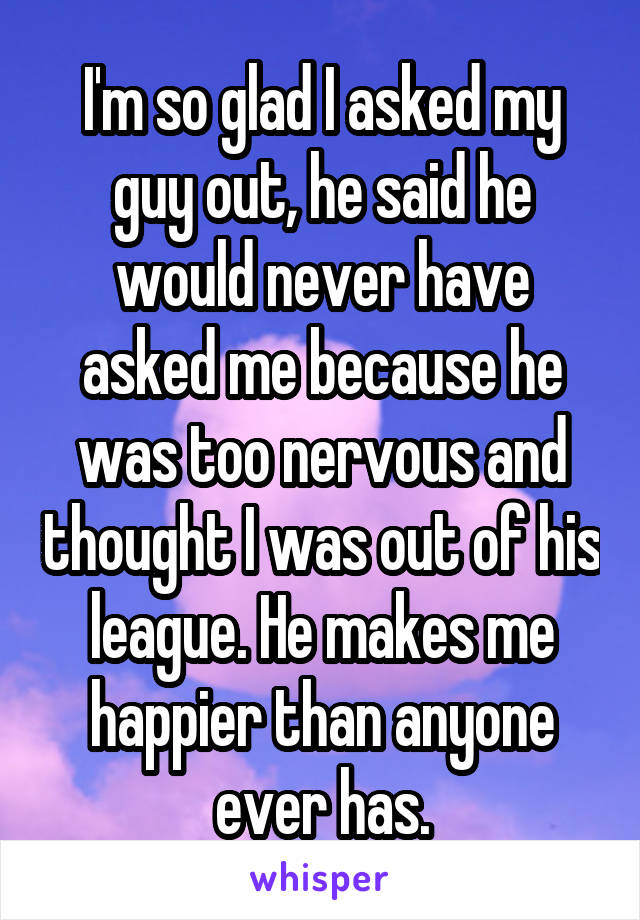 I'm so glad I asked my guy out, he said he would never have asked me because he was too nervous and thought I was out of his league. He makes me happier than anyone ever has.