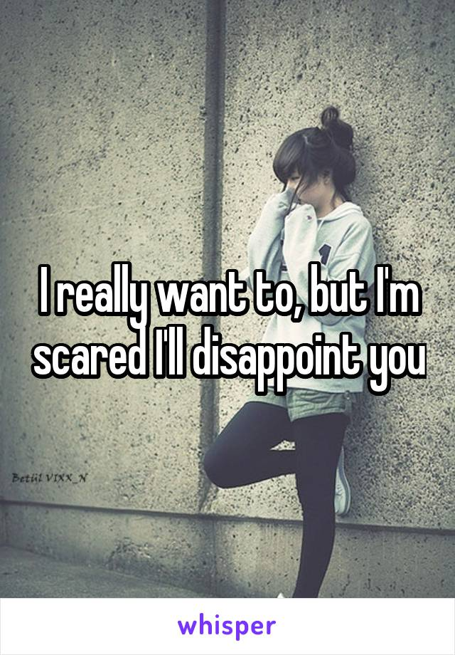 I really want to, but I'm scared I'll disappoint you
