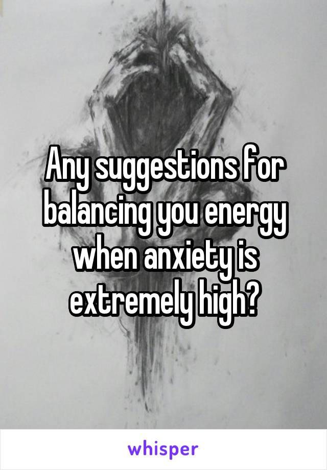 Any suggestions for balancing you energy when anxiety is extremely high?